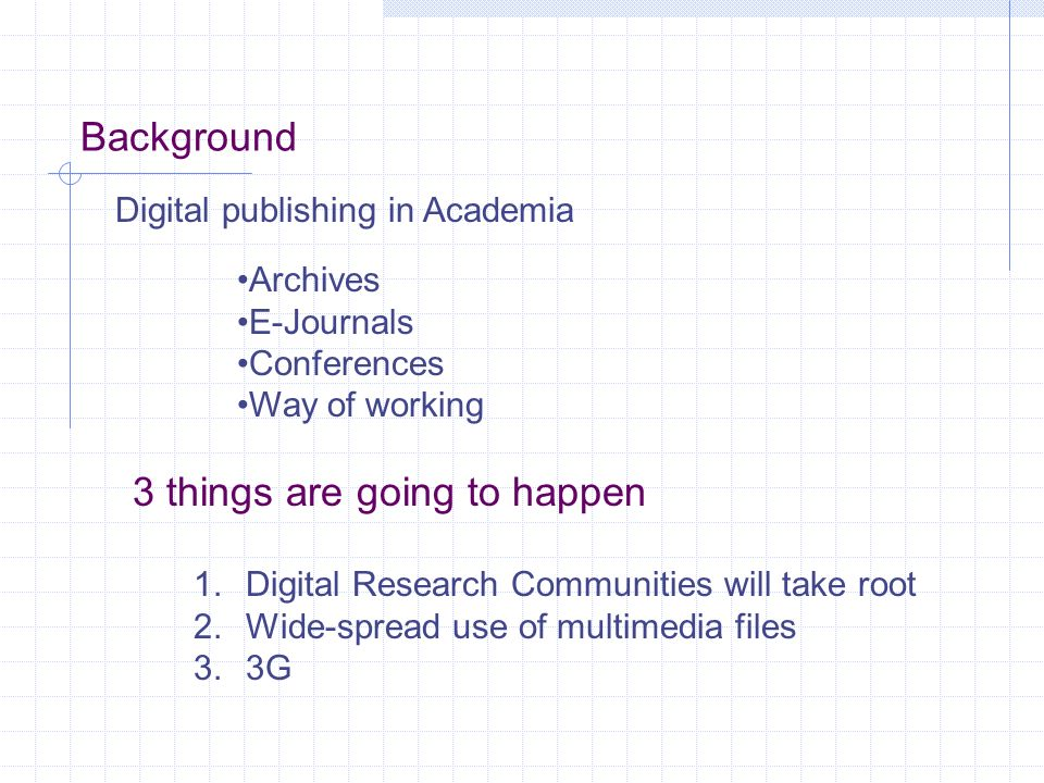 Background Digital publishing in Academia Archives E-Journals Conferences Way of working 3 things are going to happen 1.