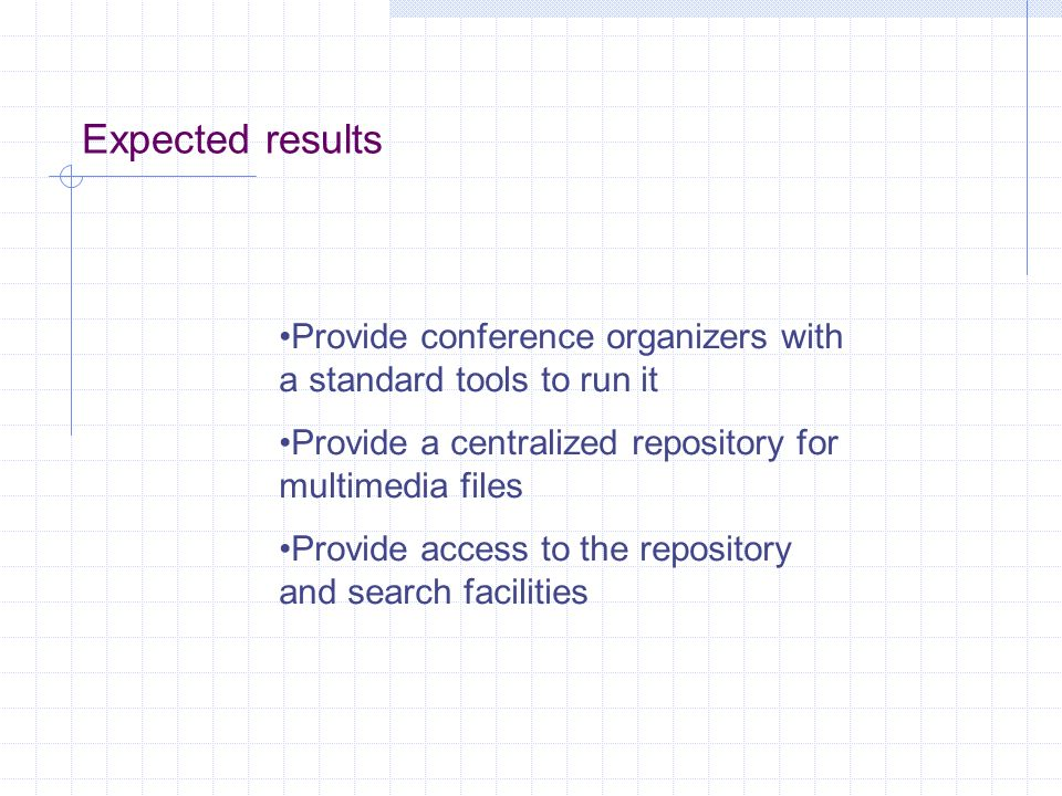 Expected results Provide conference organizers with a standard tools to run it Provide a centralized repository for multimedia files Provide access to the repository and search facilities