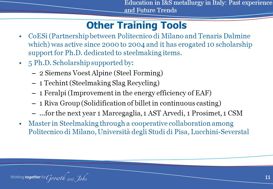 Education in I&S metallurgy in Italy: Past experience and Future Trends 11 Other Training Tools CoESi (Partnership between Politecnico di Milano and Tenaris Dalmine which) was active since 2000 to 2004 and it has erogated 10 scholarship support for Ph.D.