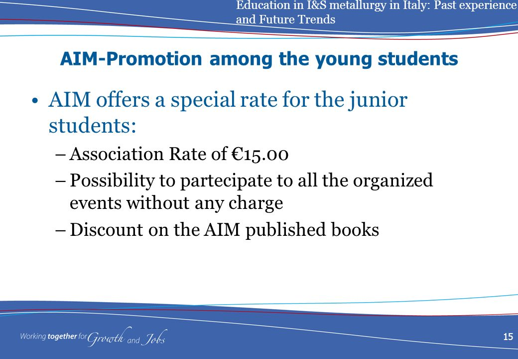 Education in I&S metallurgy in Italy: Past experience and Future Trends 15 AIM-Promotion among the young students AIM offers a special rate for the junior students: –Association Rate of 15.00 –Possibility to partecipate to all the organized events without any charge –Discount on the AIM published books
