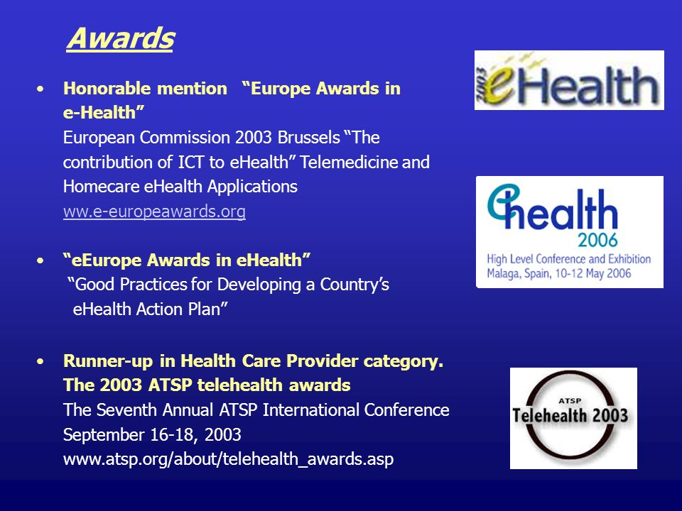 Honorable mention Europe Awards in e-Health European Commission 2003 Brussels The contribution of ICT to eHealth Telemedicine and Homecare eHealth Applications ww.e-europeawards.org eEurope Awards in eHealth Good Practices for Developing a Countrys eHealth Action Plan Runner-up in Health Care Provider category.