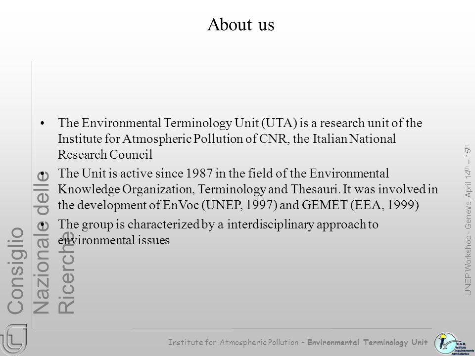 Institute for Atmospheric Pollution – Environmental Terminology Unit Consiglio Nazionale delle Ricerche Some Premises Some intrinsic and/or contingent weakness of traditional thesauri are emerging and are represented by: Weak conceptualisation; Structure too rigid or oriented to a single specific application; Limited differentiation of relations; Improvable semantic control; Improvable optimisation of the coverage; Limited usability in Artificial Intelligence environment … UNEP Workshop - Geneva, April 14 th – 15 th The information environment is rapidly changing due to: Internet and its requirements; Data sharing and interoperability issues; Enlargement of information usership; Artificial Intelligence opportunities … Traditional thesauri present problems in satisfying all the requirements posed by the new information context.