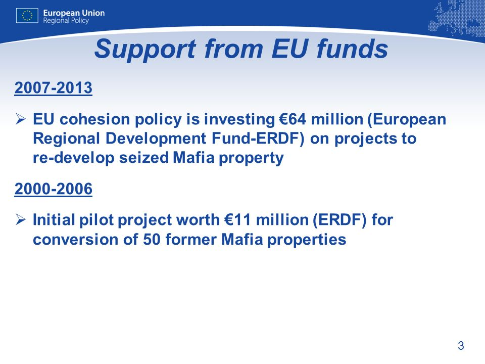 3 Support from EU funds 2007-2013 EU cohesion policy is investing 64 million (European Regional Development Fund-ERDF) on projects to re-develop seized Mafia property 2000-2006 Initial pilot project worth 11 million (ERDF) for conversion of 50 former Mafia properties