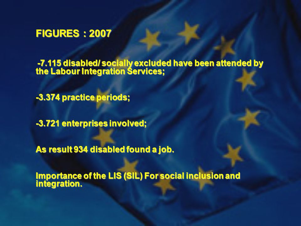FIGURES : 2007 -7.115 disabled/ socially excluded have been attended by the Labour Integration Services; -7.115 disabled/ socially excluded have been attended by the Labour Integration Services; -3.374 practice periods; -3.721 enterprises involved; As result 934 disabled found a job.