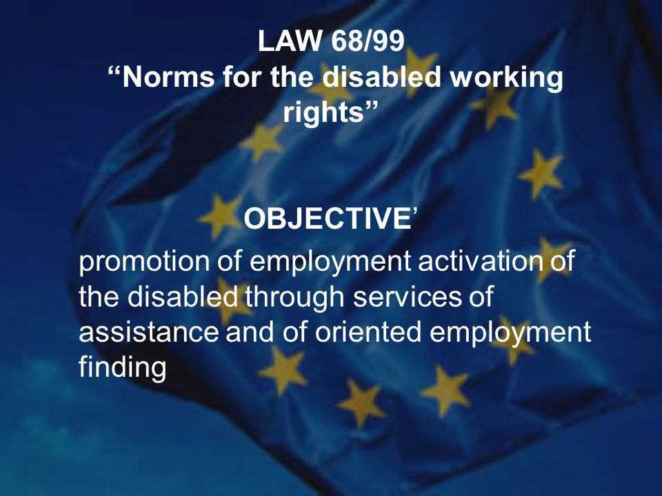 LAW 68/99 Norms for the disabled working rights OBJECTIVE promotion of employment activation of the disabled through services of assistance and of oriented employment finding
