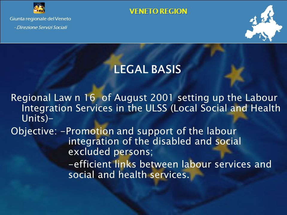 Giunta regionale del Veneto - Direzione Servizi Sociali VENETO REGION LEGAL BASIS Regional Law n 16 of August 2001 setting up the Labour Integration Services in the ULSS (Local Social and Health Units)- Objective: -Promotion and support of the labour integration of the disabled and social excluded persons; -efficient links between labour services and social and health services.