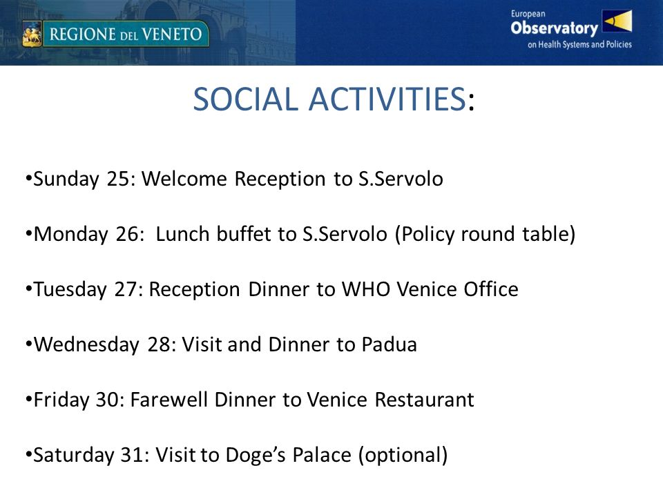 SOCIAL ACTIVITIES: Sunday 25: Welcome Reception to S.Servolo Monday 26: Lunch buffet to S.Servolo (Policy round table) Tuesday 27: Reception Dinner to WHO Venice Office Wednesday 28: Visit and Dinner to Padua Friday 30: Farewell Dinner to Venice Restaurant Saturday 31: Visit to Doges Palace (optional)