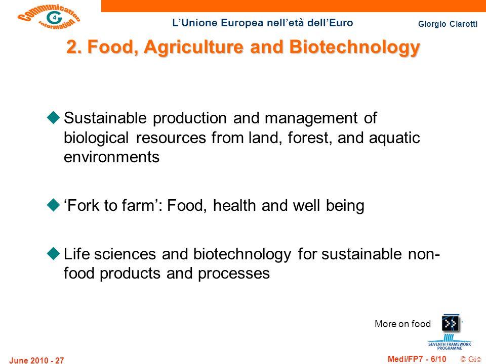 Giorgio Clarotti Medi/FP7 - 6/10 © Gi LUnione Europea nelletà dellEuro June 2010 - 27 More on food 2. Food, Agriculture and Biotechnology uSustainable