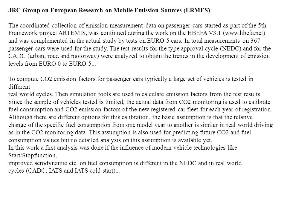JRC Group on European Research on Mobile Emission Sources (ERMES) The coordinated collection of emission measurement data on passenger cars started as part of the 5th Framework project ARTEMIS, was continued during the work on the HBEFA V3.1 (www.hbefa.net) and was complemented in the actual study by tests on EURO 5 cars.