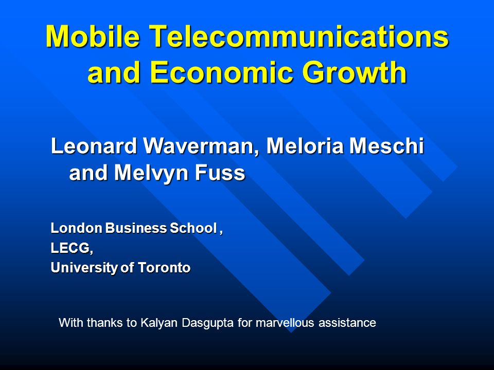 Mobile Telecommunications and Economic Growth Leonard Waverman, Meloria Meschi and Melvyn Fuss London Business School, LECG, University of Toronto With thanks to Kalyan Dasgupta for marvellous assistance