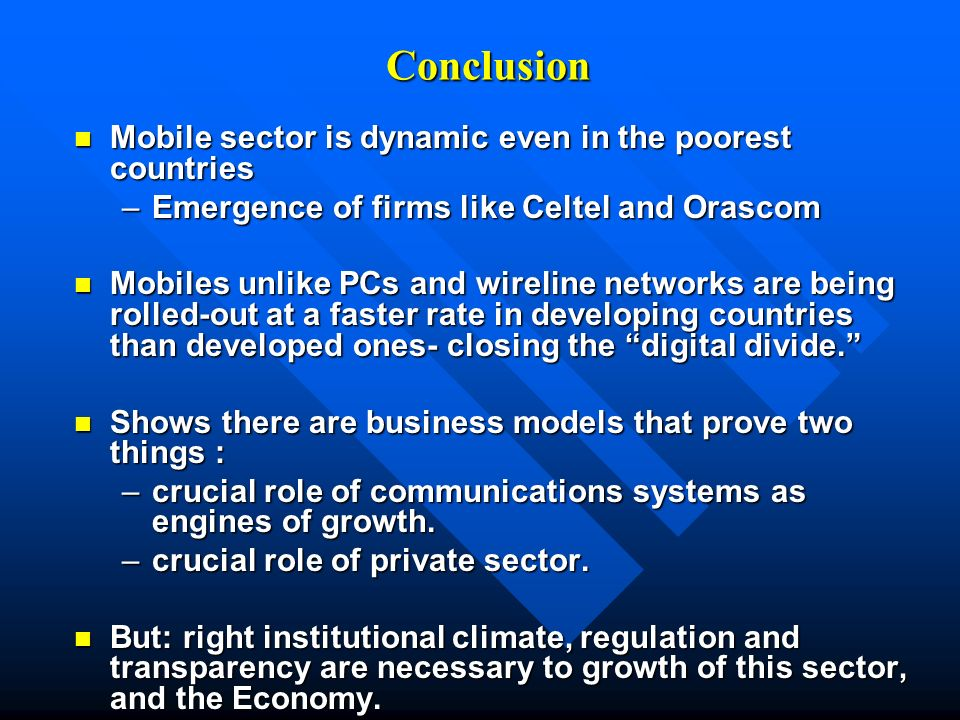 Conclusion Mobile sector is dynamic even in the poorest countries Mobile sector is dynamic even in the poorest countries –Emergence of firms like Celtel and Orascom Mobiles unlike PCs and wireline networks are being rolled-out at a faster rate in developing countries than developed ones- closing the digital divide.