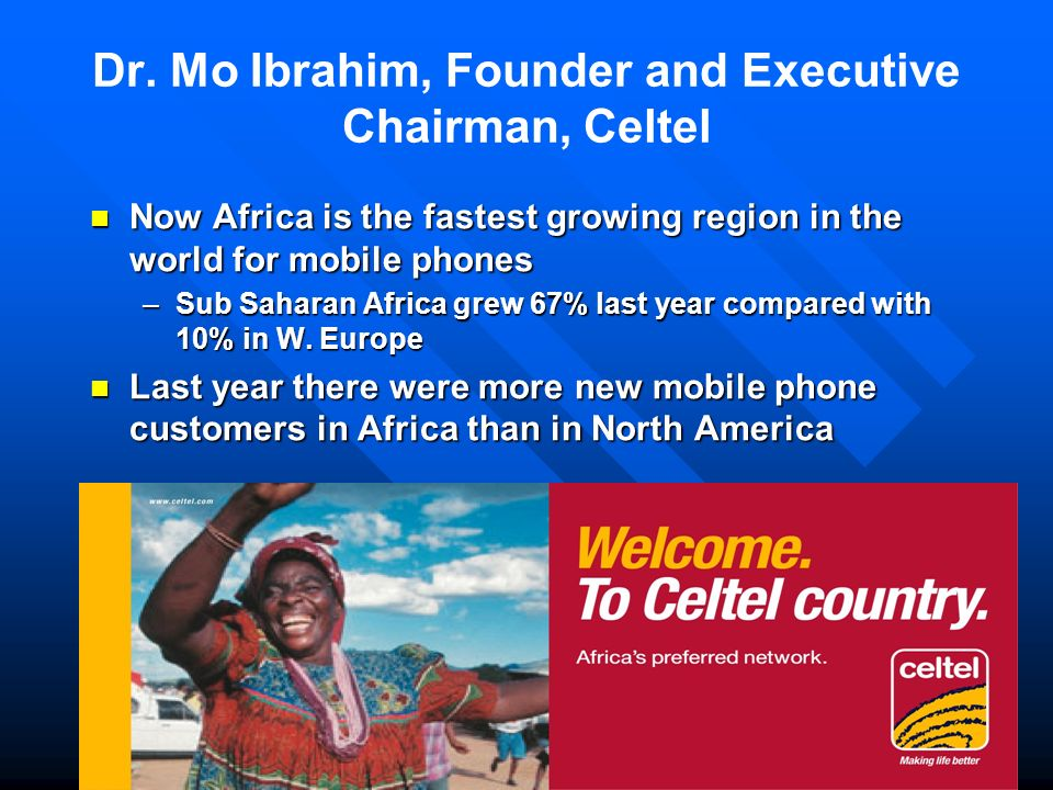Dr. Mo Ibrahim, Founder and Executive Chairman, Celtel Now Africa is the fastest growing region in the world for mobile phones Now Africa is the faste