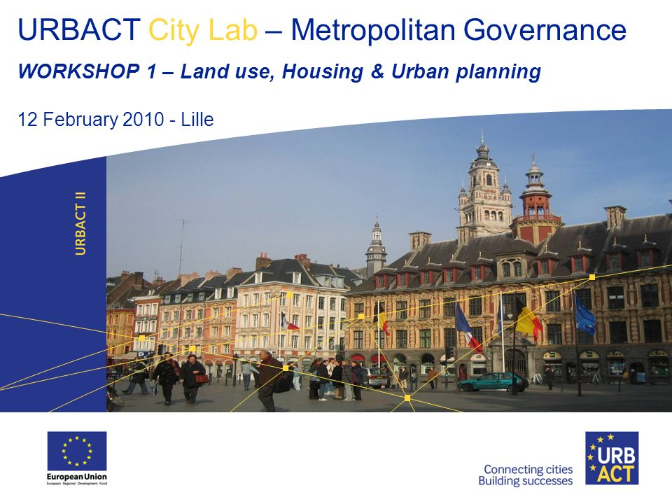 URBACT City Lab – Metropolitan Governance WORKSHOP 1 – Land use, Housing & Urban planning 12 February 2010 - Lille