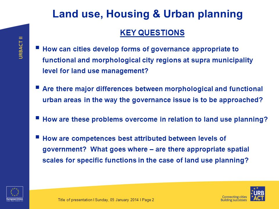 Title of presentation I Sunday, 05 January 2014 I Page 2 Land use, Housing & Urban planning KEY QUESTIONS How can cities develop forms of governance appropriate to functional and morphological city regions at supra municipality level for land use management.