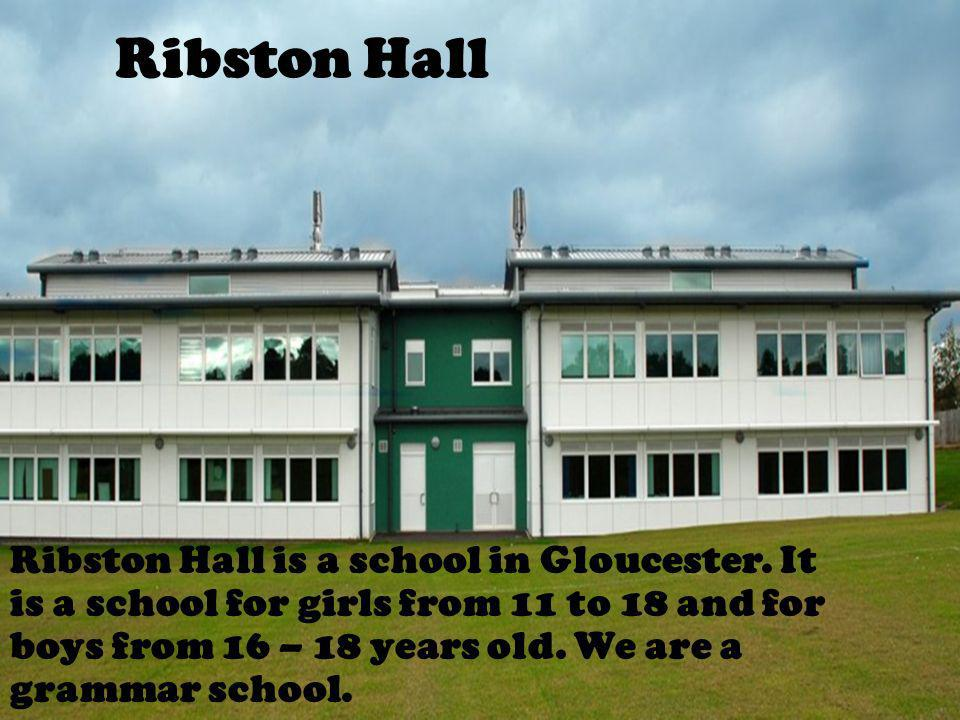Ribston Hall Ribston Hall is a school in Gloucester. It is a school for girls from 11 to 18 and for boys from 16 – 18 years old. We are a grammar scho