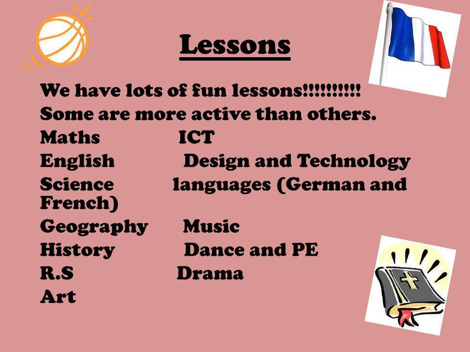 Lessons We have lots of fun lessons!!!!!!!!!! Some are more active than others. Maths ICT English Design and Technology Science languages (German and