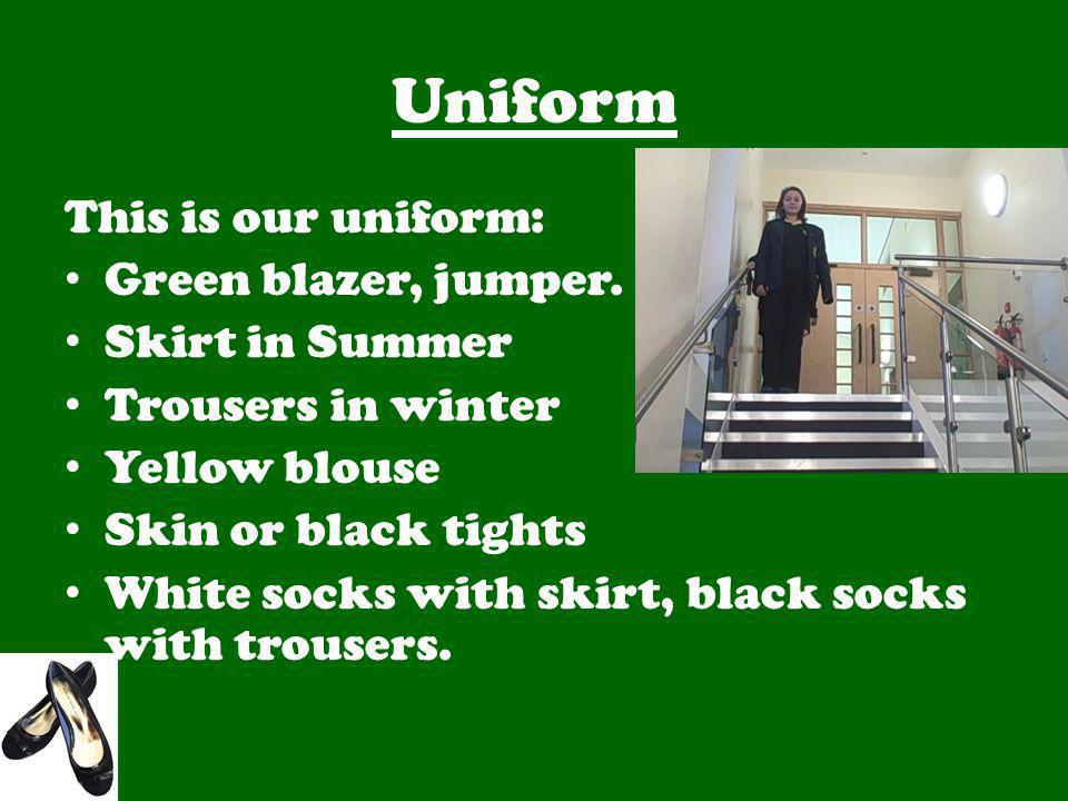 Uniform This is our uniform: Green blazer, jumper. Skirt in Summer Trousers in winter Yellow blouse Skin or black tights White socks with skirt, black