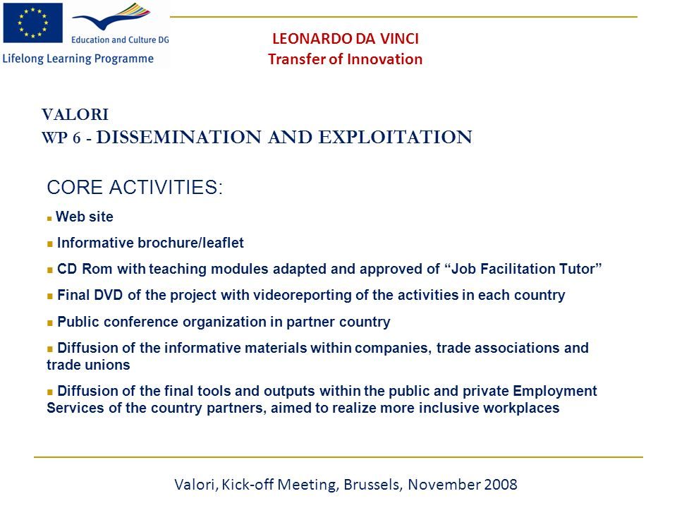 VALORI WP 6 - DISSEMINATION AND EXPLOITATION CORE ACTIVITIES: Web site Informative brochure/leaflet CD Rom with teaching modules adapted and approved of Job Facilitation Tutor Final DVD of the project with videoreporting of the activities in each country Public conference organization in partner country Diffusion of the informative materials within companies, trade associations and trade unions Diffusion of the final tools and outputs within the public and private Employment Services of the country partners, aimed to realize more inclusive workplaces Valori, Kick-off Meeting, Brussels, November 2008 LEONARDO DA VINCI Transfer of Innovation