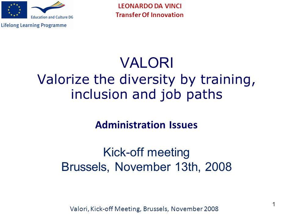 1 VALORI Valorize the diversity by training, inclusion and job paths Administration Issues Kick-off meeting Brussels, November 13th, 2008 Valori, Kick-off Meeting, Brussels, November 2008 LEONARDO DA VINCI Transfer Of Innovation