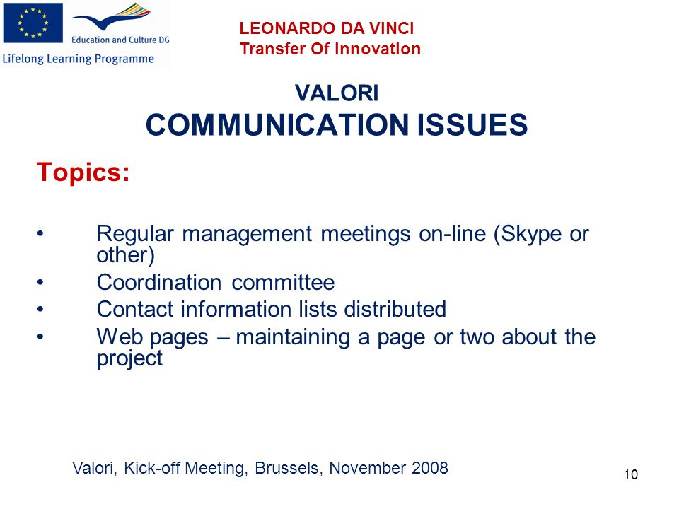 10 VALORI COMMUNICATION ISSUES Topics: Regular management meetings on-line (Skype or other) Coordination committee Contact information lists distributed Web pages – maintaining a page or two about the project Valori, Kick-off Meeting, Brussels, November 2008 LEONARDO DA VINCI Transfer Of Innovation
