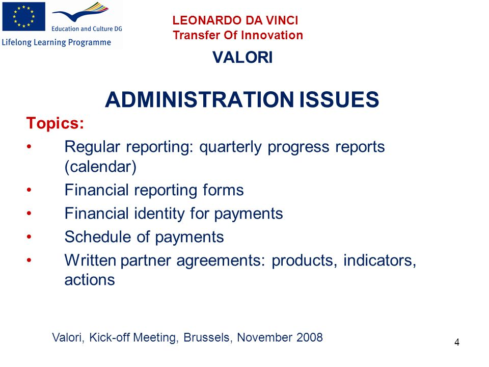 4 VALORI ADMINISTRATION ISSUES Topics: Regular reporting: quarterly progress reports (calendar) Financial reporting forms Financial identity for payments Schedule of payments Written partner agreements: products, indicators, actions Valori, Kick-off Meeting, Brussels, November 2008 LEONARDO DA VINCI Transfer Of Innovation