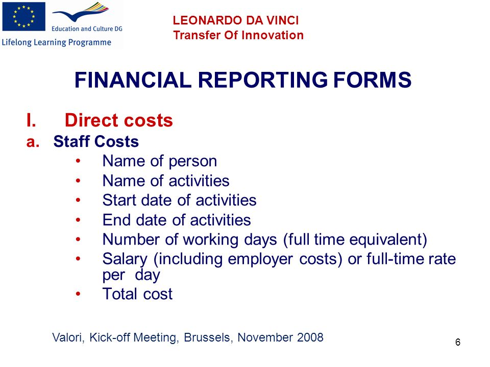 7 FINANCIAL REPORTING FORMS II.Direct costs a.Operating Costs 1.Travel and Subsistence 2.Equipment (up to 10%) 3.Subcontracting costs (up to 30%) 4.Other Valori, Kick-off Meeting, Brussels, November 2008 LEONARDO DA VINCI Transfer Of Innovation