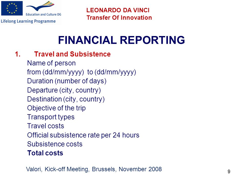 9 FINANCIAL REPORTING 1.Travel and Subsistence Name of person from (dd/mm/yyyy) to (dd/mm/yyyy) Duration (number of days) Departure (city, country) Destination (city, country) Objective of the trip Transport types Travel costs Official subsistence rate per 24 hours Subsistence costs Total costs Valori, Kick-off Meeting, Brussels, November 2008 LEONARDO DA VINCI Transfer Of Innovation