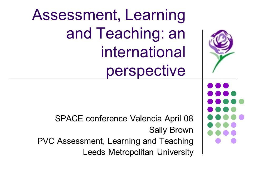 Assessment, Learning and Teaching: an international perspective SPACE conference Valencia April 08 Sally Brown PVC Assessment, Learning and Teaching L