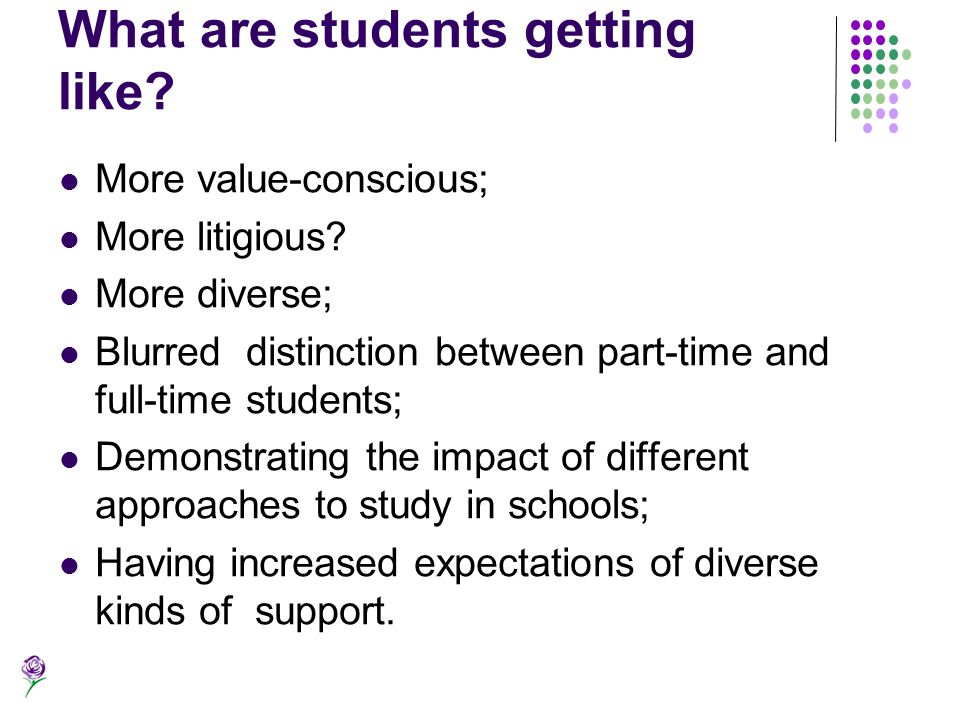 What are students getting like? More value-conscious; More litigious? More diverse; Blurred distinction between part-time and full-time students; Demo