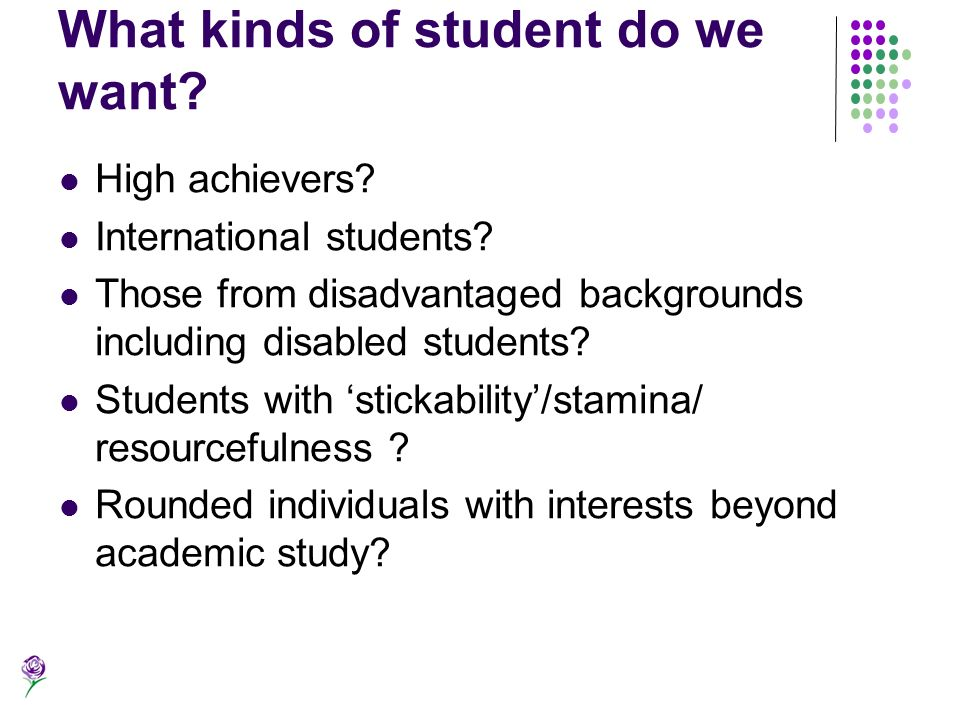 What kinds of student do we want? High achievers? International students? Those from disadvantaged backgrounds including disabled students? Students w