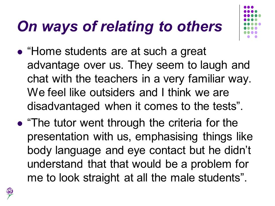 On ways of relating to others Home students are at such a great advantage over us. They seem to laugh and chat with the teachers in a very familiar wa