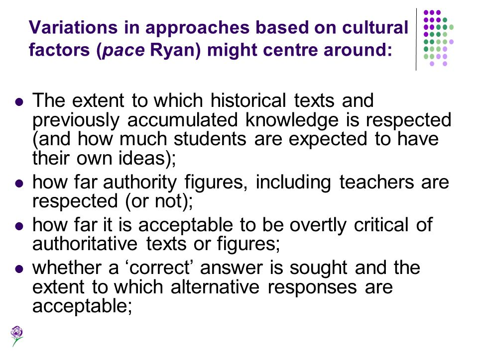 Variations in approaches based on cultural factors (pace Ryan) might centre around: The extent to which historical texts and previously accumulated kn