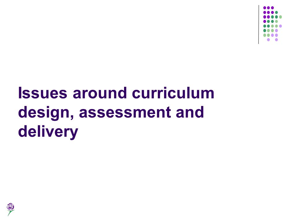 Issues around curriculum design, assessment and delivery