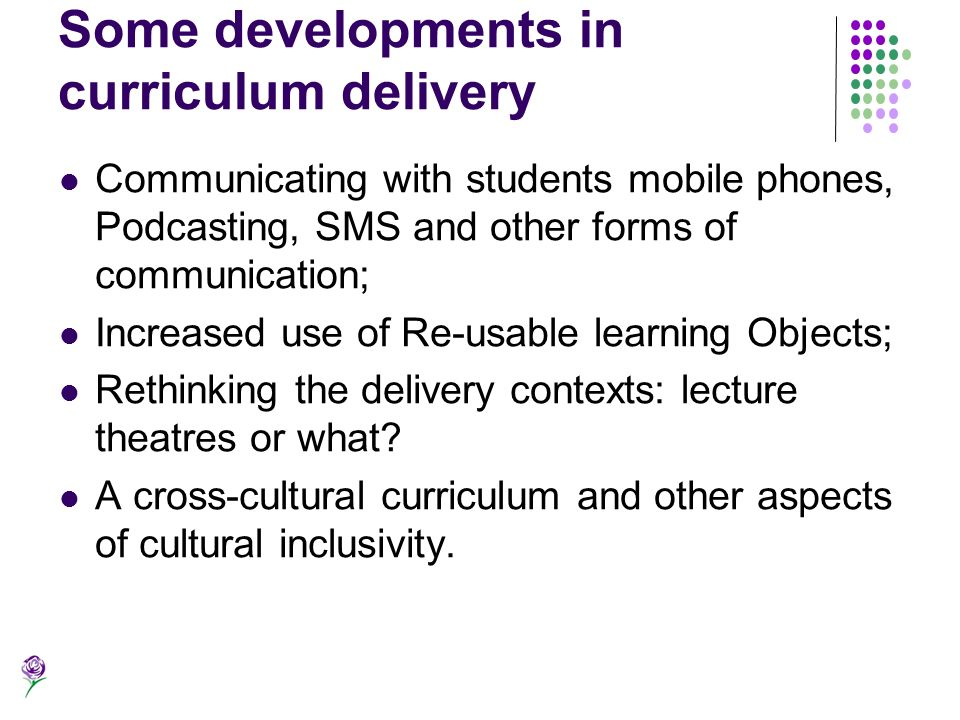 Some developments in curriculum delivery Communicating with students mobile phones, Podcasting, SMS and other forms of communication; Increased use of