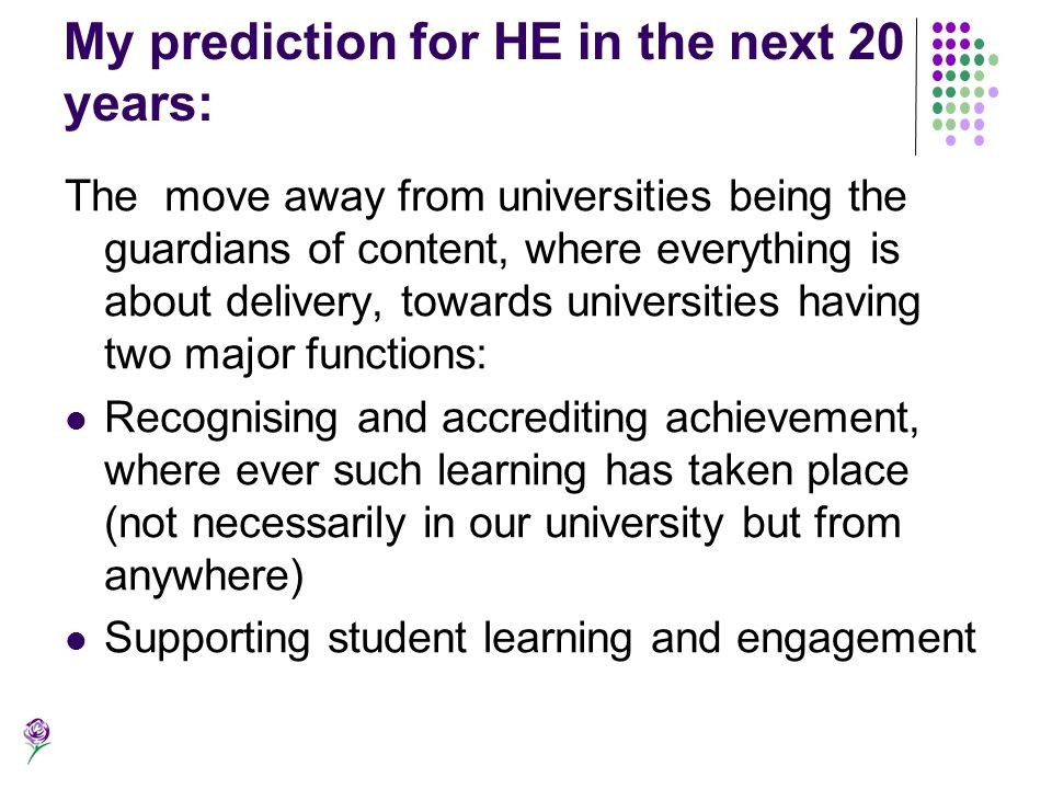 My prediction for HE in the next 20 years: The move away from universities being the guardians of content, where everything is about delivery, towards