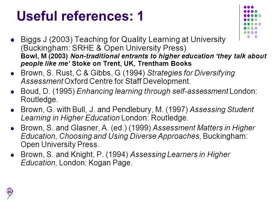 Useful references: 1 Biggs J (2003) Teaching for Quality Learning at University (Buckingham: SRHE & Open University Press) Bowl, M (2003) Non-traditio