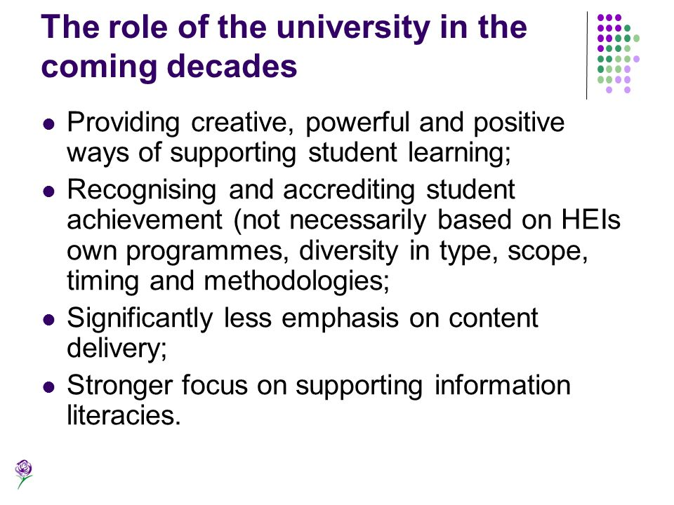 The role of the university in the coming decades Providing creative, powerful and positive ways of supporting student learning; Recognising and accred