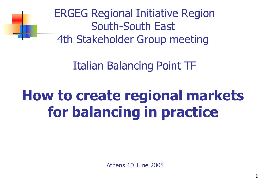 1 ERGEG Regional Initiative Region South-South East 4th Stakeholder Group meeting Italian Balancing Point TF How to create regional markets for balanc