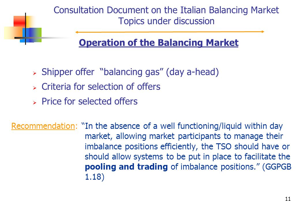 11 Consultation Document on the Italian Balancing Market Topics under discussion Recommendation: In the absence of a well functioning/liquid within day market, allowing market participants to manage their imbalance positions efficiently, the TSO should have or should allow systems to be put in place to facilitate the pooling and trading of imbalance positions.