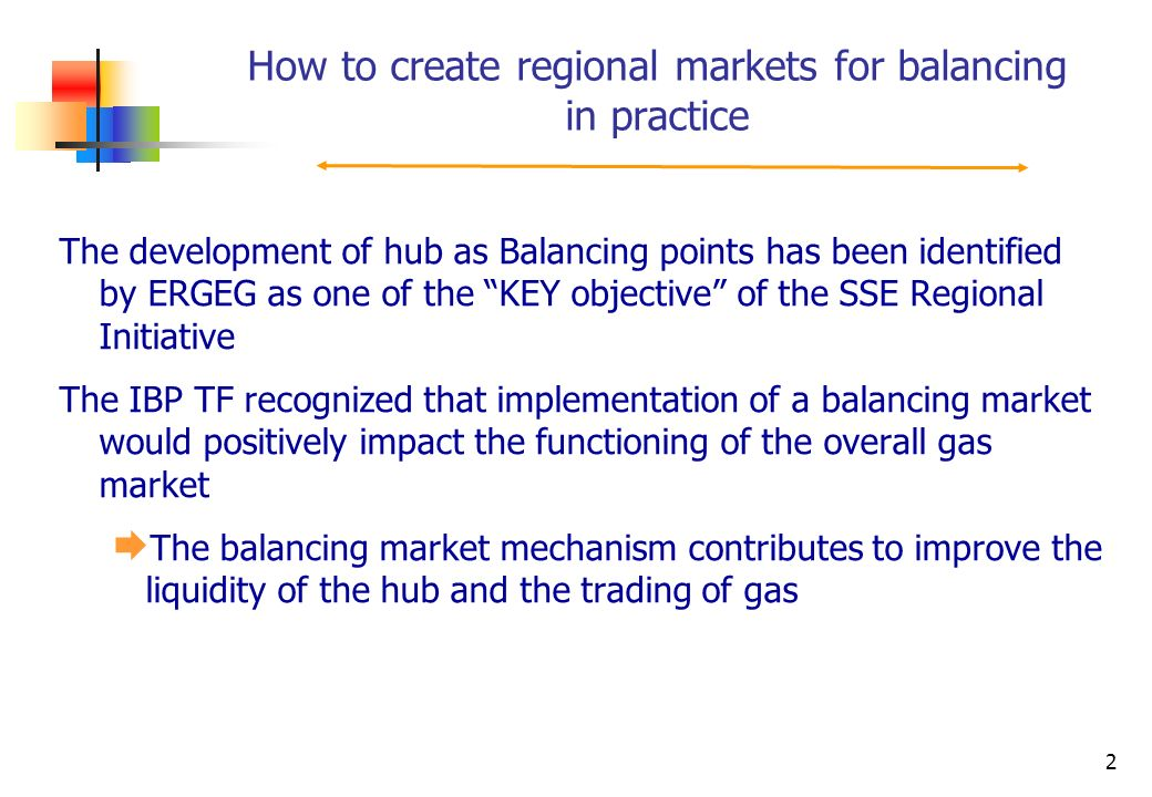 2 The development of hub as Balancing points has been identified by ERGEG as one of the KEY objective of the SSE Regional Initiative The IBP TF recognized that implementation of a balancing market would positively impact the functioning of the overall gas market The balancing market mechanism contributes to improve the liquidity of the hub and the trading of gas How to create regional markets for balancing in practice