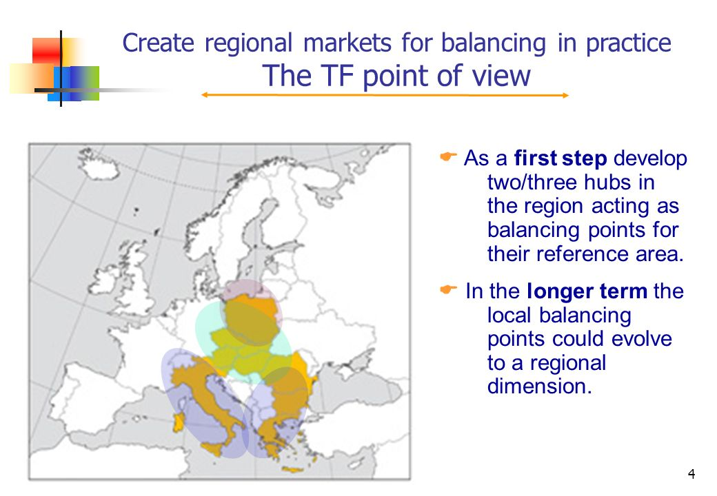 4 Create regional markets for balancing in practice The TF point of view As a first step develop two/three hubs in the region acting as balancing points for their reference area.