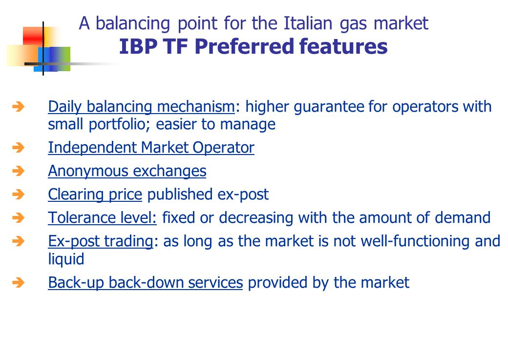 A balancing point for the Italian gas market IBP TF Preferred features Daily balancing mechanism: higher guarantee for operators with small portfolio; easier to manage Independent Market Operator Anonymous exchanges Clearing price published ex-post Tolerance level: fixed or decreasing with the amount of demand Ex-post trading: as long as the market is not well-functioning and liquid Back-up back-down services provided by the market
