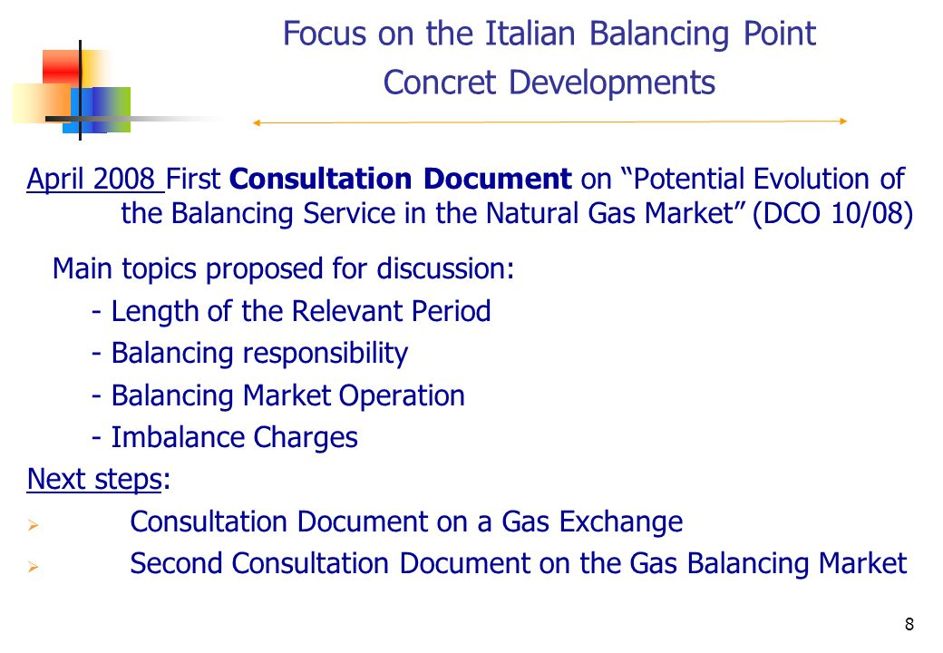 8 April 2008 First Consultation Document on Potential Evolution of the Balancing Service in the Natural Gas Market (DCO 10/08) Main topics proposed for discussion: - Length of the Relevant Period - Balancing responsibility - Balancing Market Operation - Imbalance Charges Next steps: Consultation Document on a Gas Exchange Second Consultation Document on the Gas Balancing Market Focus on the Italian Balancing Point Concret Developments