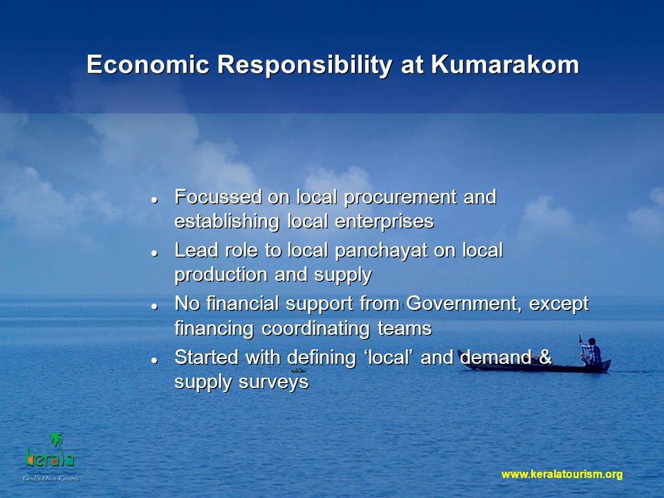 www.keralatourism.org Economic Responsibility at Kumarakom Focussed on local procurement and establishing local enterprises Lead role to local panchayat on local production and supply No financial support from Government, except financing coordinating teams Started with defining local and demand & supply surveys Focussed on local procurement and establishing local enterprises Lead role to local panchayat on local production and supply No financial support from Government, except financing coordinating teams Started with defining local and demand & supply surveys