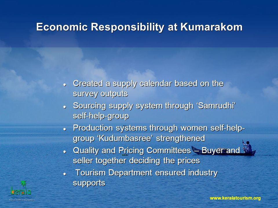 www.keralatourism.org Economic Responsibility at Kumarakom Created a supply calendar based on the survey outputs Sourcing supply system through Samrudhi self-help-group Production systems through women self-help- group Kudumbasree strengthened Quality and Pricing Committees – Buyer and seller together deciding the prices Tourism Department ensured industry supports Created a supply calendar based on the survey outputs Sourcing supply system through Samrudhi self-help-group Production systems through women self-help- group Kudumbasree strengthened Quality and Pricing Committees – Buyer and seller together deciding the prices Tourism Department ensured industry supports