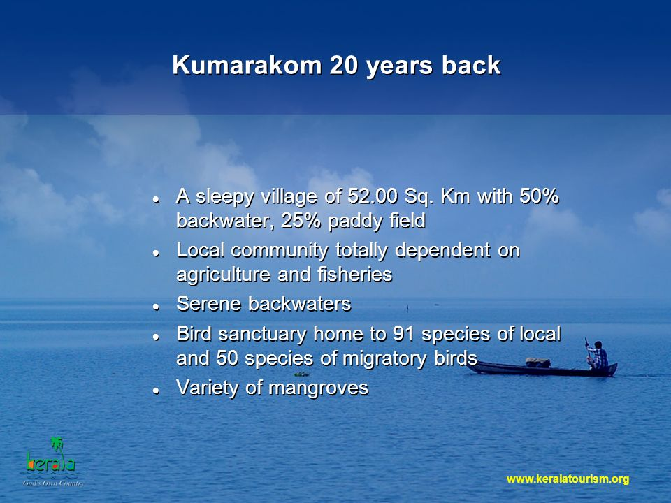 Kumarakom 20 years back A sleepy village of 52.00 Sq. Km with 50% backwater, 25% paddy field Local community totally dependent on agriculture and fish
