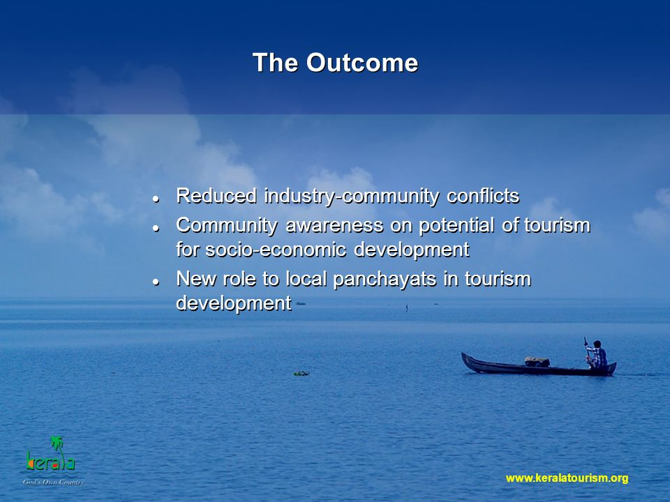 The Outcome Reduced industry-community conflicts Community awareness on potential of tourism for socio-economic development New role to local panchayats in tourism development Reduced industry-community conflicts Community awareness on potential of tourism for socio-economic development New role to local panchayats in tourism development