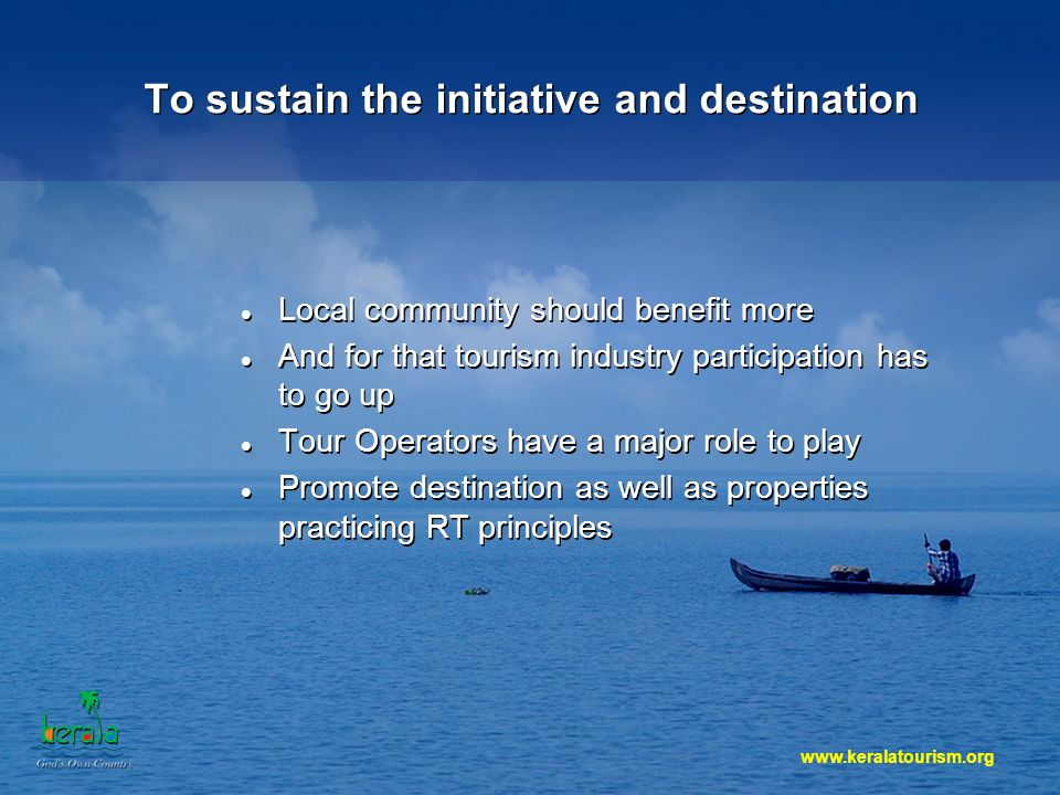 www.keralatourism.org To sustain the initiative and destination Local community should benefit more And for that tourism industry participation has to go up Tour Operators have a major role to play Promote destination as well as properties practicing RT principles Local community should benefit more And for that tourism industry participation has to go up Tour Operators have a major role to play Promote destination as well as properties practicing RT principles