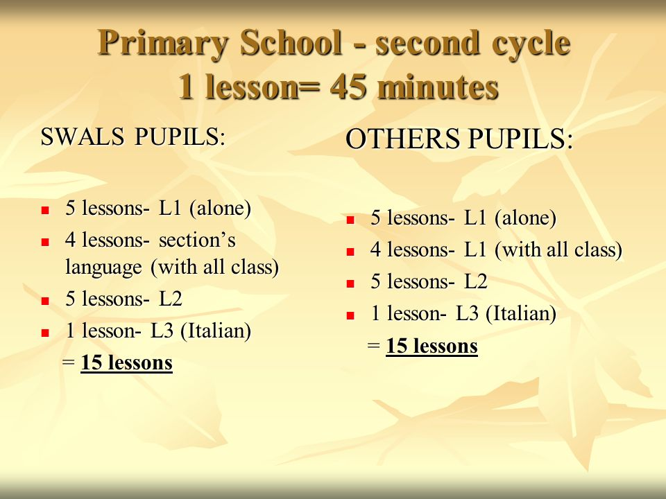 Primary School - second cycle 1 lesson= 45 minutes SWALS PUPILS: 5 lessons- L1 (alone) 5 lessons- L1 (alone) 4 lessons- sections language (with all cl