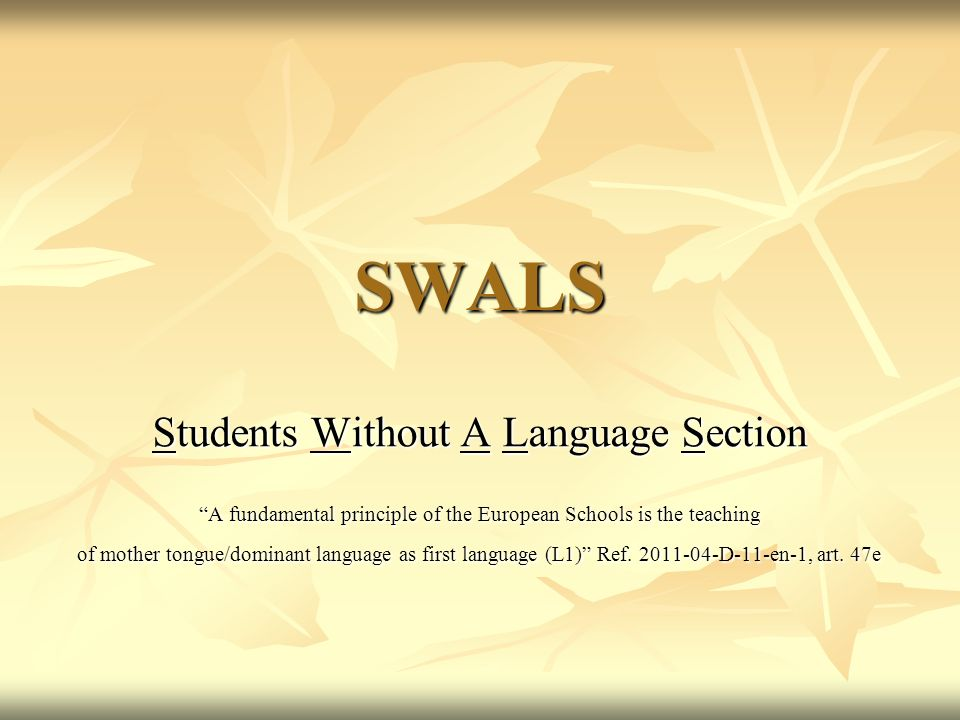 SWALS Students Without A Language Section A fundamental principle of the European Schools is the teaching of mother tongue/dominant language as first